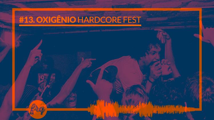 Frequência #13 - Oxigênio Hardcore Fest